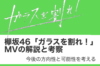 欅坂46 MV「ガラスを割れ!」の解説・考察 〜今後の方向性と可能性〜